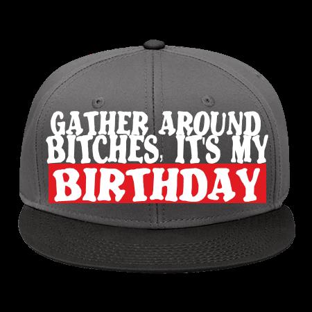 GATHER AROUND BITCHES ITS MY BIRTHDAY