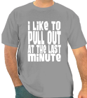 I Like To-Pull Out-At The Last-Minute-That's-What-She-Said! - Custom Heat Pressed One Color Custom T-Shirt Only $14 65A82358B9DE
